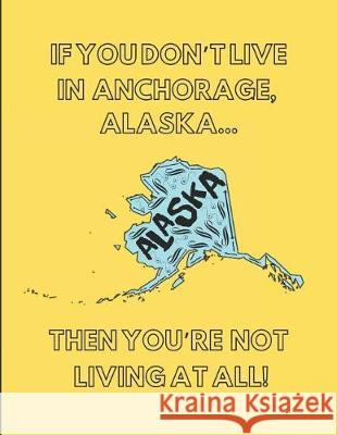 If You Don't Live in Anchorage, Alaska ... Then You're Not Living at All!: Note Book (Lined) Localborn Localpride 9781092581899