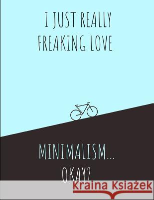 I Just Really Freaking Love Minimalism ... Okay?: Note Book Journal Creativeminds Uniquethoughts 9781092860994