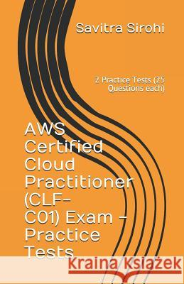 Aws Certified Cloud Practitioner (Clf-Co1) Exam - Practice Tests: 2 Practice Tests (25 Questions Each) Savitra Sirohi 9781092909457