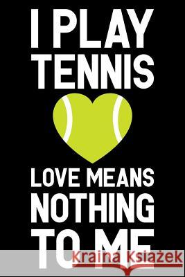 I Play Tennis Love Means Nothing to Me: Tennis Notebook, Coach Journal, for Game Record, Score Notes Keeper, Tennis Player Gifts Tennis Talent 9781092911269