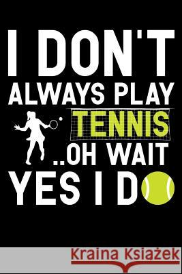 I Don't Always Play Tennis Oh Wait Yes I Do: Tennis Notebook, Coach Journal, for Game Record, Score Notes Keeper, Tennis Player Gifts Tennis Talent 9781092911450