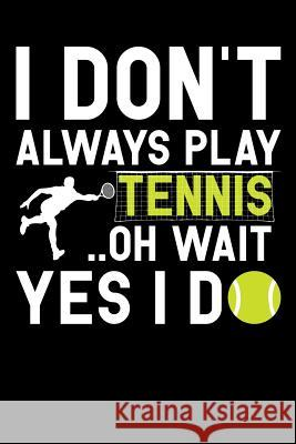 I Don't Always Play Tennis Oh Wait Yes I Do: Tennis Notebook, Coach Journal, for Game Record, Score Notes Keeper, Tennis Player Gifts Tennis Talent 9781092911627