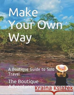 Make Your Own Way: A Boutique Guide to Solo Travel The Boutique Adventurer 9781092942782