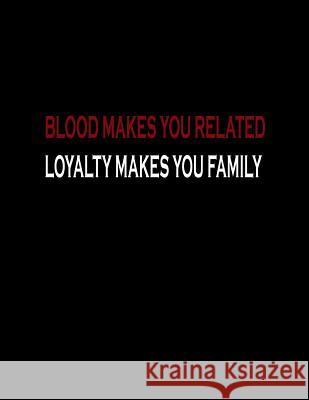 Blood Makes You Related Loyalty Makes You Family: Basics Wide Ruled Composition Notebook 100 Sheet 8.5 X 11 Inch Lek Journal 9781093224894