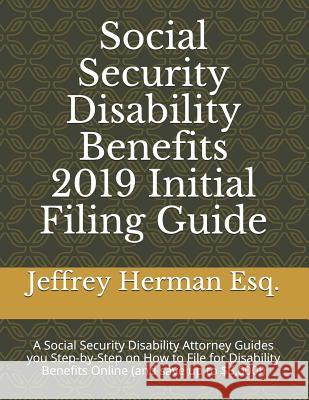 Social Security Disability Benefits 2019 Initial Filing Guide: A Social Security Disability Attorney Guides You Step-By-Step How to Properly File for Jeffrey Herma 9781093421521