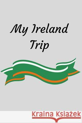 My Ireland Trip: Ireland Travel Notebook / Journal 120 Blank Lined Pages to Write Down and Organize Your Adventures (6