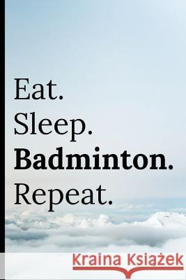 Eat Sleep Badminton Repeat: Notebook / Journal 120 Lined Pages Adrec Publishing 9781093529104