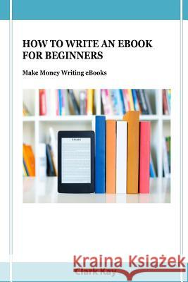 How to Write an eBook for Beginners: Make Money Writing eBooks Clark Kay 9781093550092