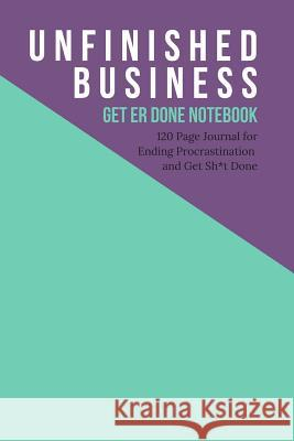 Unfinished Business - Get Er Done Notebook: 120 Page Journal for Ending Procrastination and Get Sh*t Done Valerie Melby 9781093551839
