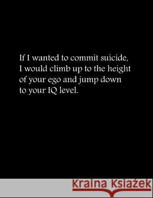 If I Wanted to Commit Suicide, I Would Climb Up to the Height of Your Ego and Jump Down to Your IQ Level: Composition Books / Basics Wide Ruled Notebo Lek Journal 9781093670264