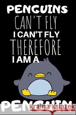 Penguins Can't Fly I Can't Fly Therefore I'm a Penguin: Blank Lined Notebook John Publish 9781093702842