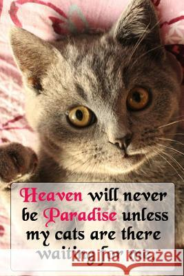 Heaven Will Never Be Paradise Unless My Cats Are There Waiting For Me: Notebook with Cats, Cute Cat Lovers Composition Notebook (110 Pages, 6 x 9) (Ca Cat Notebooks 9781093727692