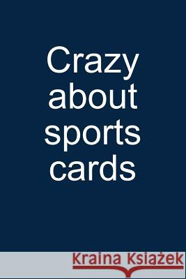 Crazy about Sports Cards: Notebook for Collecting Sports Cards Collector Baseball Football Basketball Hockey 6x9 Lined with Lines Sandro Sportscardastic 9781093885897