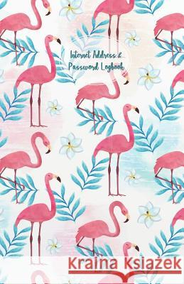 Internet Address & Password Logbook: Flamingos Cover Internet Address & Password Organizer with Table of Contents (Floral Design Cover) 5.5x8.5 Inches Charlie R. Rivas 9781093907711