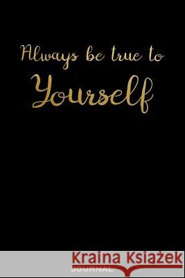 Always Be True to Yourself - Journal: Elegant Empowerment Quote in This Black and Gold Classic Blank Lined Notebook for Class Note, Poetry, Travel Jou Nomad Travel Daniel New Nomads Press 9781093918922