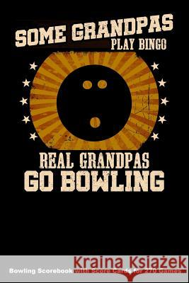Some Grandpas Play Bingo Real Grandpas Go Bowling: Bowling Scorebook with Score Cards for 270 Games (6x9) Keegan Higgins 9781094643960