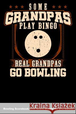 Some Grandpas Play Bingo Real Grandpas Go Bowling: Bowling Scorebook with Score Sheets for 270 Games Keegan Higgins 9781094643984