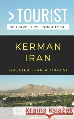 Greater Than a Tourist- Kerman Iran: 50 Travel Tips from a Local 50 Things to Know Tim Dobos Sanaz Honarmand Ebrahimi 9781094968001