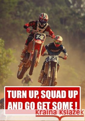 Turn Up Squad Up and Go Get Some !.: Impress friends with this notepad for planning adventures - log accessories such as helmets grips, gloves and boo Dirt Bike Archangels 9781094972213