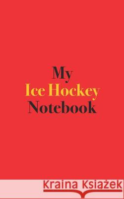 My Ice Hockey Notebook: Blank Lined Notebook for Ice Hockey; Notebook for Ice Hockey Players Bamboo Umbrella Books 9781095130681