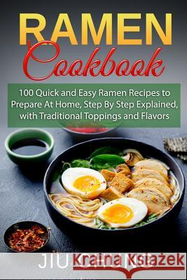 Ramen Cookbook: 100 Quick and Easy Ramen Recipes to Prepare At Home, Step By Step Explained, with Traditional Toppings and Flavors Jiu Chung 9781095244142
