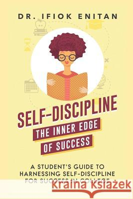Self-Discipline: A Student's Guide To Harnessing Self-Discipline For Success in College Dr Ifiok Enitan 9781096025818