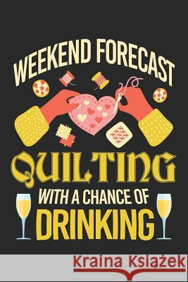 Weekend Forecast Quilting with a Chance of Drinking: Quilting Journal, Quilt Notebook, Gift for Quilter, Sewer Presents, Quilts Pattern Planner Quilting Moments 9781096120636