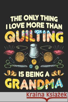 The Only Thing I Love More Than Quilting is Being Grandma: Quilting Journal, Quilt Notebook, Gift for Quilter, Sewer Presents, Quilts Pattern Planner Quilting Moments 9781096121374