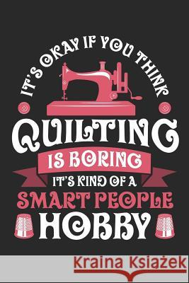 It's Okay If You Think Quilting is Boring It's Kind of a Smart People Hobby: Quilting Journal, Quilt Notebook, Gift for Quilter, Sewer Presents, Quilt Quilting Moments 9781096121688