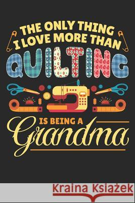 The Only Thing I Love More Than Quilting is Being a Grandma: Quilting Journal, Quilt Notebook, Gift for Quilter, Sewer Presents, Quilts Pattern Planne Quilting Moments 9781096122364