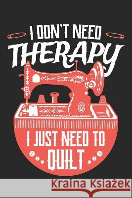 I Don't Need Therapy I Just Need to Quilt: Quilting Journal, Quilt Notebook, Gift for Quilter, Sewer Presents, Quilts Pattern Planner Quilting Moments 9781096122654