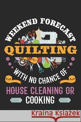 Weekend Forecast Quilting With No Chance of House Cleaning or Cooking: Quilting Journal, Quilt Notebook, Gift for Quilter, Sewer Presents, Quilts Patt Quilting Moments 9781096123064