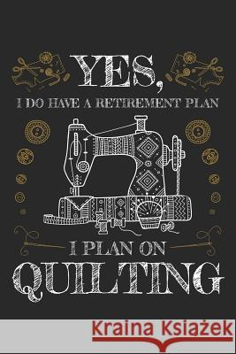 Yes I Do Have a Retirement Plan I Plan on Quilting: Quilting Journal, Quilt Notebook, Gift for Quilter, Sewer Presents, Quilts Pattern Planner Quilting Moments 9781096123460