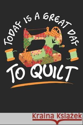 Today is a Great Day To Quilt: Quilting Journal, Quilt Notebook, Gift for Quilter, Sewer Presents, Quilts Pattern Planner Quilting Moments 9781096123743