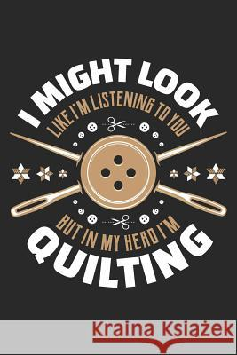 I Might Look Like I'm Listening To You But In My Head I'm Quilting: Quilting Journal, Quilt Notebook, Gift for Quilter, Sewer Presents, Quilts Pattern Quilting Moments 9781096124078