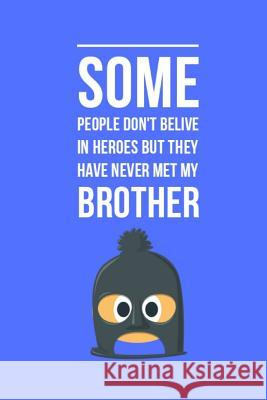 Some people don't belive in heroes but they have never met my Brother: Notebook/Journal (6x9 inches, 110 Lined pages) Great Gift! Little Jo 9781096190424