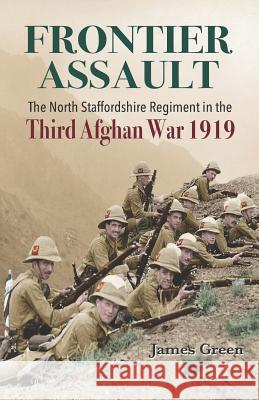 Frontier Assault: The North Staffordshire Regiment in the Third Afghan War 1919 James Green 9781096217107 Independently Published