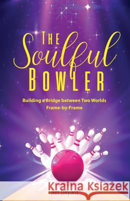 The Soulful Bowler: Building a Bridge Between Two Worlds: Frame by Frame Amy Rottinger Jim Dilyard 9781096245568