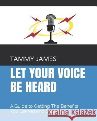 Let Your Voice Be Heard: A Guide to Getting The Benefits You Earned and Deserve Tammy James 9781096332275