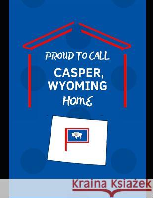 Proud To Call Casper, Wyoming Home: Customized Note Book Proudamerican Unitednotes 9781096360926