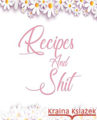 Recipes and Shit: Recipe Journal to Write in for Women, Food Cookbook Design, Document all Your Special Recipes and Notes for Your Favor Na Sr 9781096434979