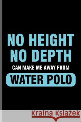 No height No depth can make me away from Water Polo: Water Polo sports notebooks gift (6