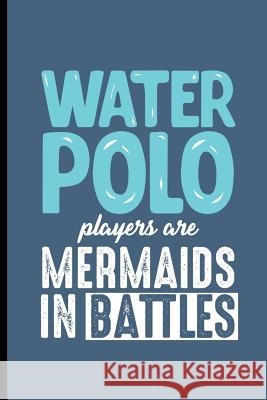 Water Polo Players are Mermaids in the Battles: Water Polo sports notebooks gift (6