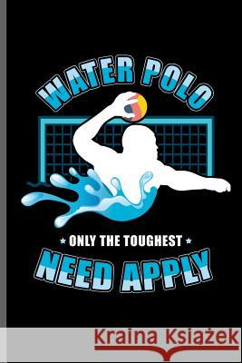 Water Polo Only the Toughest Need Apply: Water Polo sports notebooks gift (6