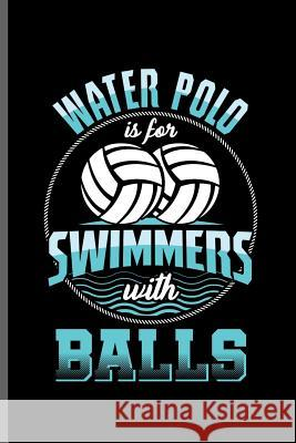 Water Polo is for Swimmers with Balls: Water Polo sports notebooks gift (6