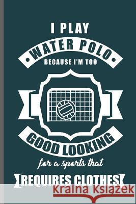 I play water Polo because I'm too Good Looking for a sports that requires clothes: Water Polo sports notebooks gift (6