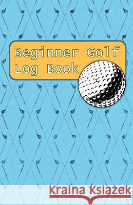 Beginner Golf Log Book: Learn To Track Your Stats and Improve Your Game for Your First 20 Outings - Great Gift for Golfers - Drivers Sports Game Collective 9781096630128
