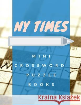 NY Times Mini Crossword Puzzle Books: Crosswird Puzzle Books, Brain Games, Puzzles and Games to Help Become a Quiz Word Search And Spot The Difference Crurtis L. Rocihon 9781096718239