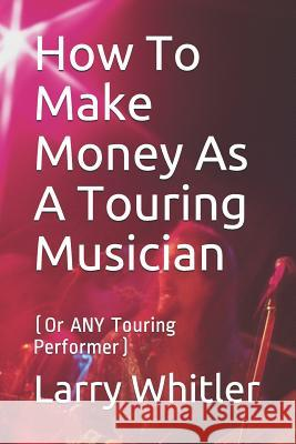 How To Make Money As A Touring Musician: (Or ANY Touring Performer) Larry Whitler 9781096933380 Independently Published