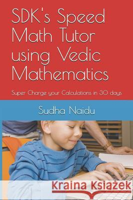 SDK's Speed Math Tutor using Vedic Mathematics: Super Charge your Calculations in 30 days Rajam Naidu Sudha Naidu 9781097275625